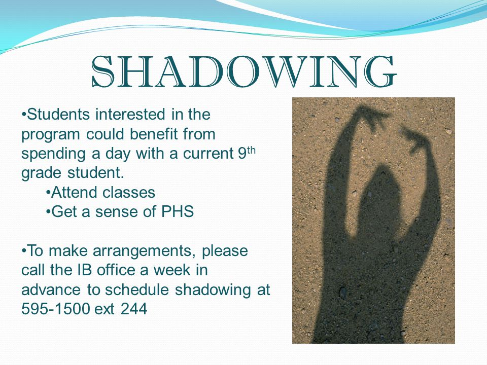 SHADOWING Students interested in the program could benefit from spending a day with a current 9 th grade student. Attend classes Get a sense of PHS To