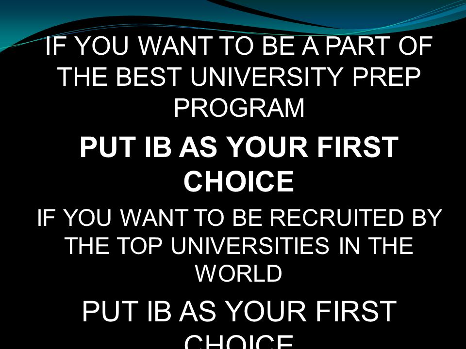 IF YOU WANT TO BE A PART OF THE BEST UNIVERSITY PREP PROGRAM PUT IB AS YOUR FIRST CHOICE IF YOU WANT TO BE RECRUITED BY THE TOP UNIVERSITIES IN THE WO