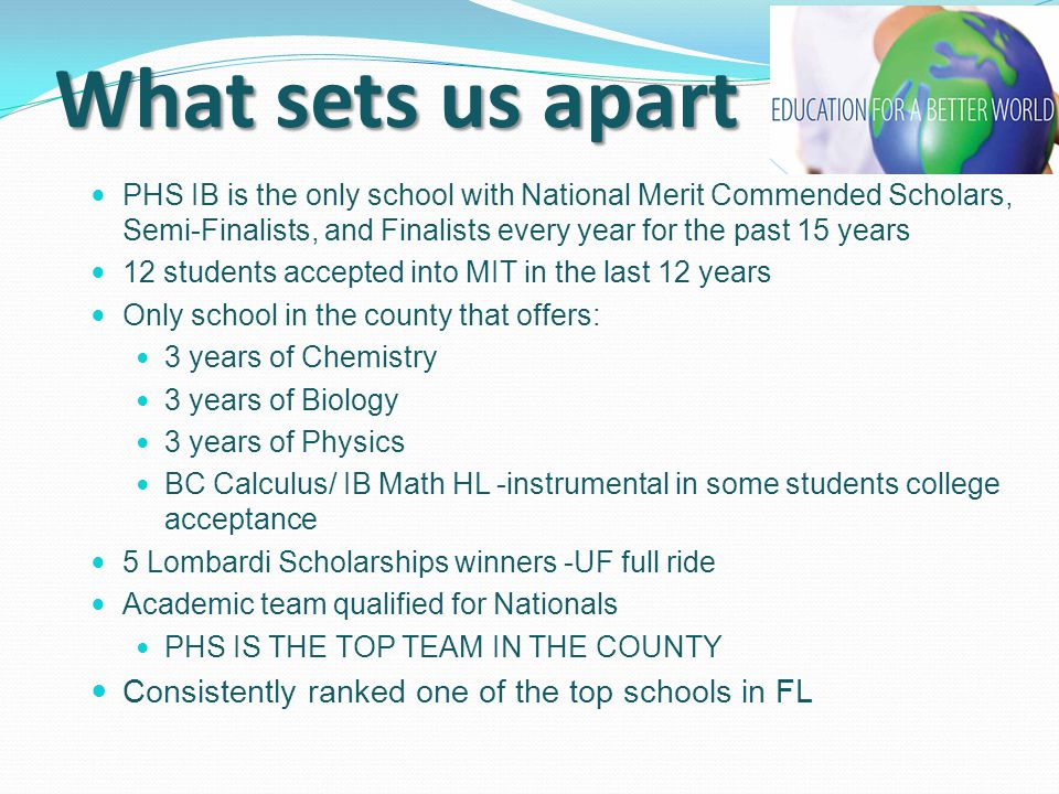 What sets us apart PHS IB is the only school with National Merit Commended Scholars, Semi-Finalists, and Finalists every year for the past 15 years 12