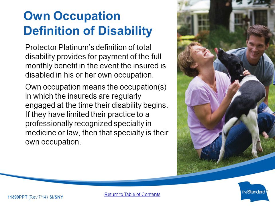 © 2010 Standard Insurance Company 11399PPT (Rev 7/14) SI/SNY Protector Platinum's definition of total disability provides for payment of the full monthly benefit in the event the insured is disabled in his or her own occupation.