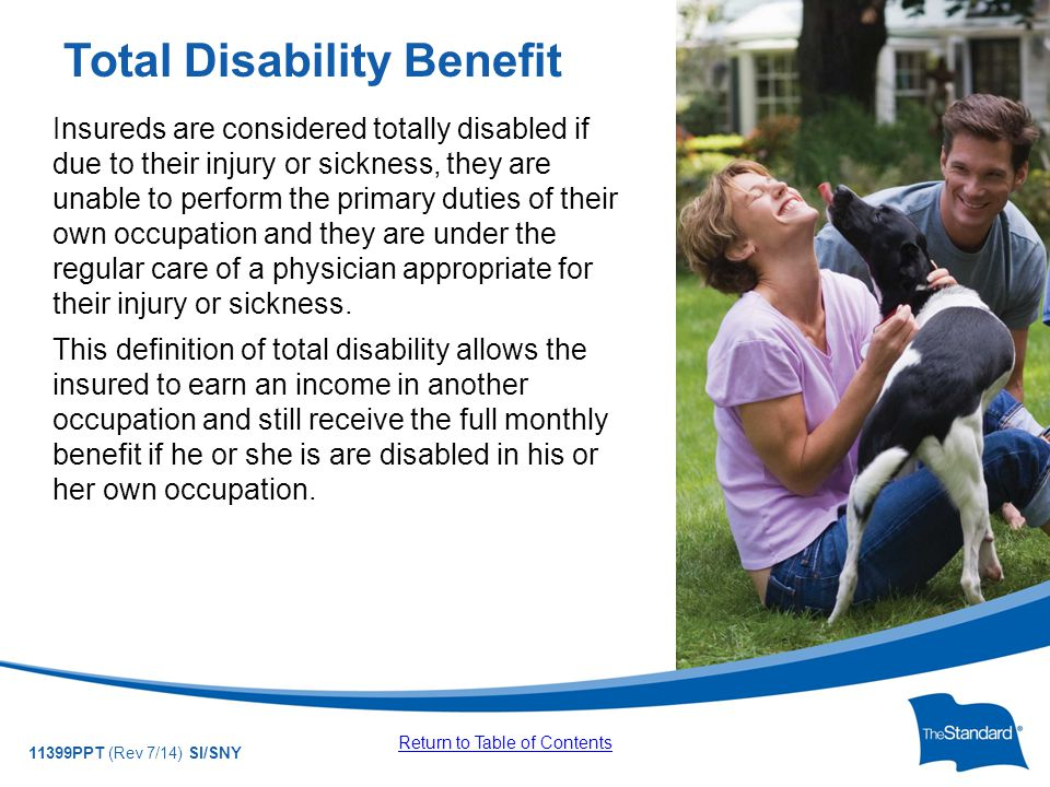 © 2010 Standard Insurance Company 11399PPT (Rev 7/14) SI/SNY Insureds are considered totally disabled if due to their injury or sickness, they are unable to perform the primary duties of their own occupation and they are under the regular care of a physician appropriate for their injury or sickness.