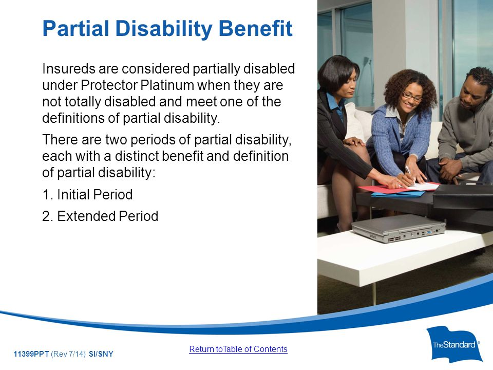 © 2010 Standard Insurance Company 11399PPT (Rev 7/14) SI/SNY Insureds are considered partially disabled under Protector Platinum when they are not totally disabled and meet one of the definitions of partial disability.