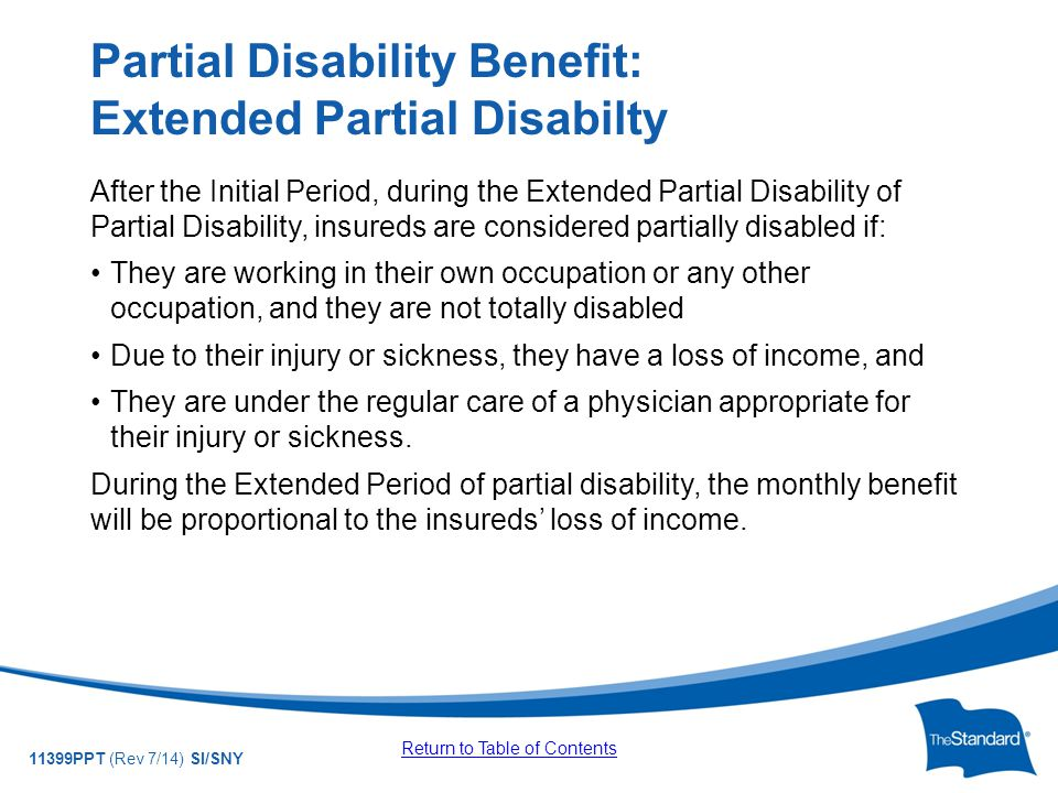 © 2010 Standard Insurance Company 11399PPT (Rev 7/14) SI/SNY After the Initial Period, during the Extended Partial Disability of Partial Disability, insureds are considered partially disabled if: They are working in their own occupation or any other occupation, and they are not totally disabled Due to their injury or sickness, they have a loss of income, and They are under the regular care of a physician appropriate for their injury or sickness.