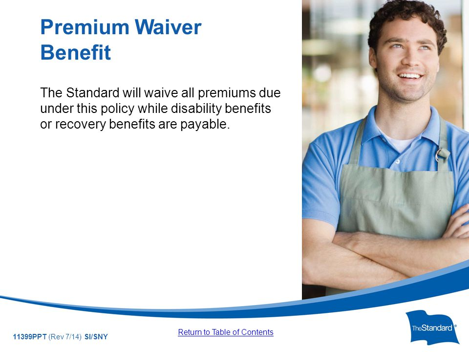 © 2010 Standard Insurance Company 11399PPT (Rev 7/14) SI/SNY The Standard will waive all premiums due under this policy while disability benefits or recovery benefits are payable.