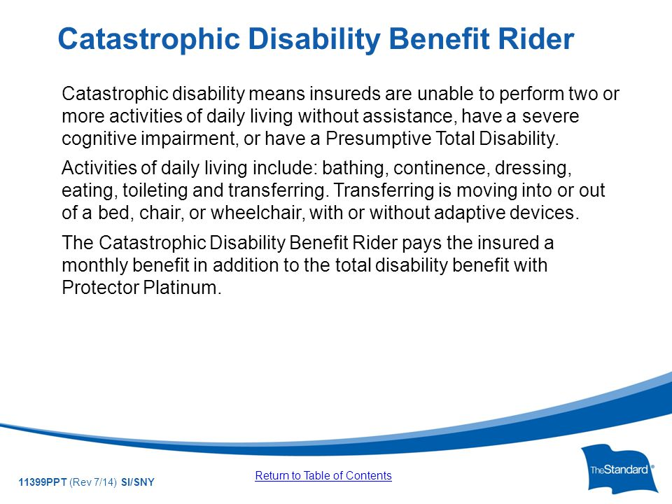 © 2010 Standard Insurance Company 11399PPT (Rev 7/14) SI/SNY Catastrophic disability means insureds are unable to perform two or more activities of daily living without assistance, have a severe cognitive impairment, or have a Presumptive Total Disability.