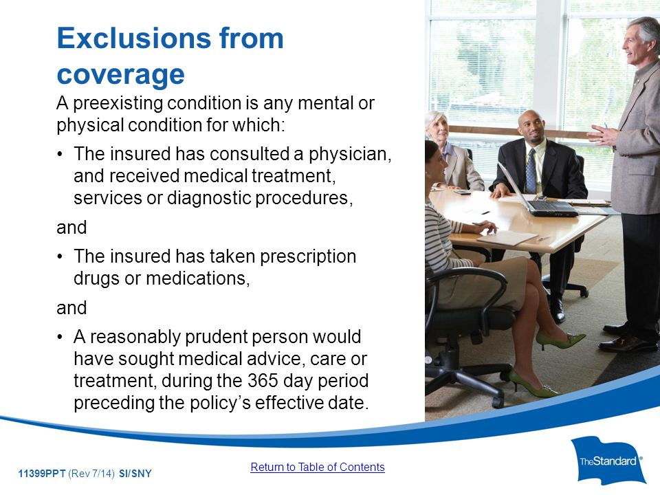 © 2010 Standard Insurance Company 11399PPT (Rev 7/14) SI/SNY A preexisting condition is any mental or physical condition for which: The insured has consulted a physician, and received medical treatment, services or diagnostic procedures, and The insured has taken prescription drugs or medications, and A reasonably prudent person would have sought medical advice, care or treatment, during the 365 day period preceding the policy's effective date.