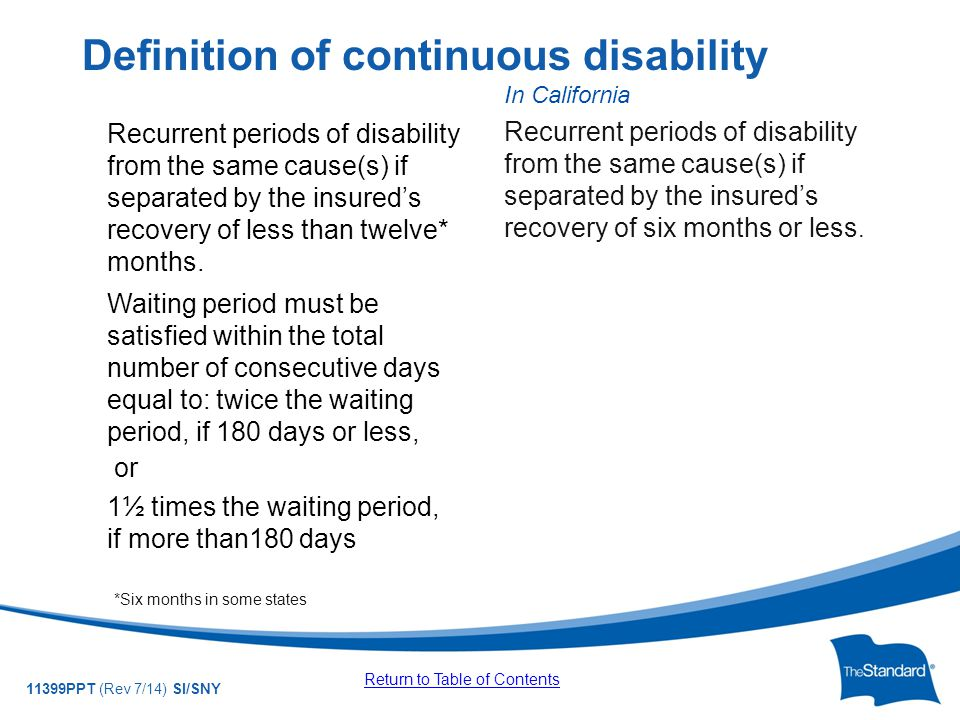 © 2010 Standard Insurance Company 11399PPT (Rev 7/14) SI/SNY Recurrent periods of disability from the same cause(s) if separated by the insured's recovery of less than twelve* months.