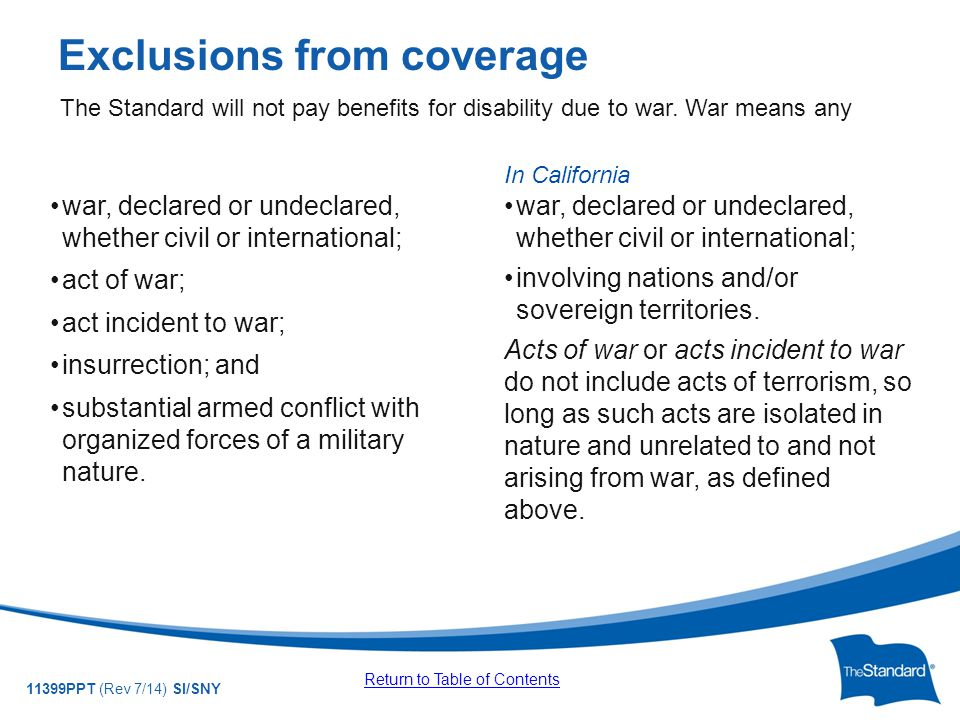 © 2010 Standard Insurance Company 11399PPT (Rev 7/14) SI/SNY Exclusions from coverage war, declared or undeclared, whether civil or international; act of war; act incident to war; insurrection; and substantial armed conflict with organized forces of a military nature.