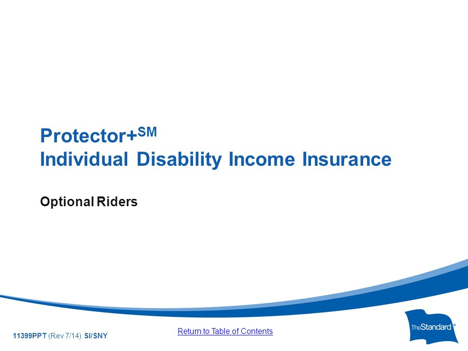 © 2010 Standard Insurance Company 11399PPT (Rev 7/14) SI/SNY Protector+ SM Individual Disability Income Insurance Optional Riders Return to Table of Contents