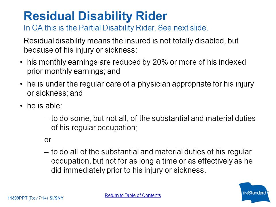 © 2010 Standard Insurance Company 11399PPT (Rev 7/14) SI/SNY Residual disability means the insured is not totally disabled, but because of his injury or sickness: his monthly earnings are reduced by 20% or more of his indexed prior monthly earnings; and he is under the regular care of a physician appropriate for his injury or sickness; and he is able: –to do some, but not all, of the substantial and material duties of his regular occupation; or –to do all of the substantial and material duties of his regular occupation, but not for as long a time or as effectively as he did immediately prior to his injury or sickness.