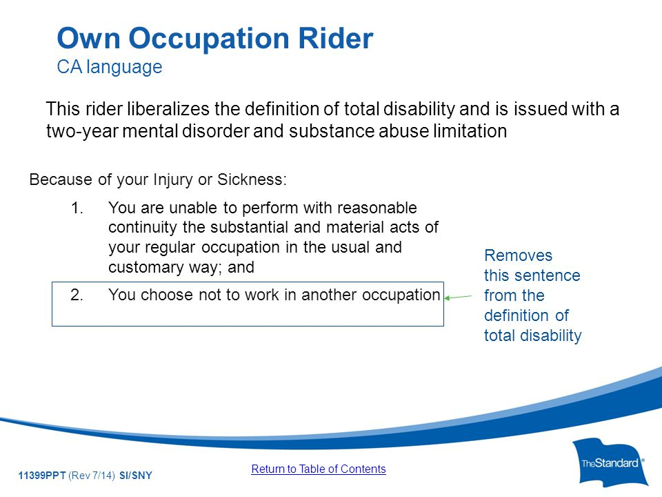 © 2010 Standard Insurance Company 11399PPT (Rev 7/14) SI/SNY Own Occupation Rider CA language This rider liberalizes the definition of total disability and is issued with a two-year mental disorder and substance abuse limitation Removes this sentence from the definition of total disability Because of your Injury or Sickness: 1.You are unable to perform with reasonable continuity the substantial and material acts of your regular occupation in the usual and customary way; and 2.You choose not to work in another occupation Return to Table of Contents