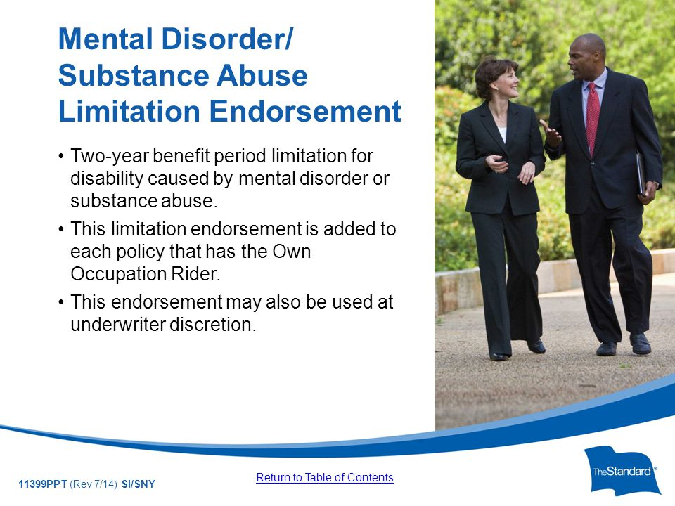 © 2010 Standard Insurance Company 11399PPT (Rev 7/14) SI/SNY Two-year benefit period limitation for disability caused by mental disorder or substance abuse.