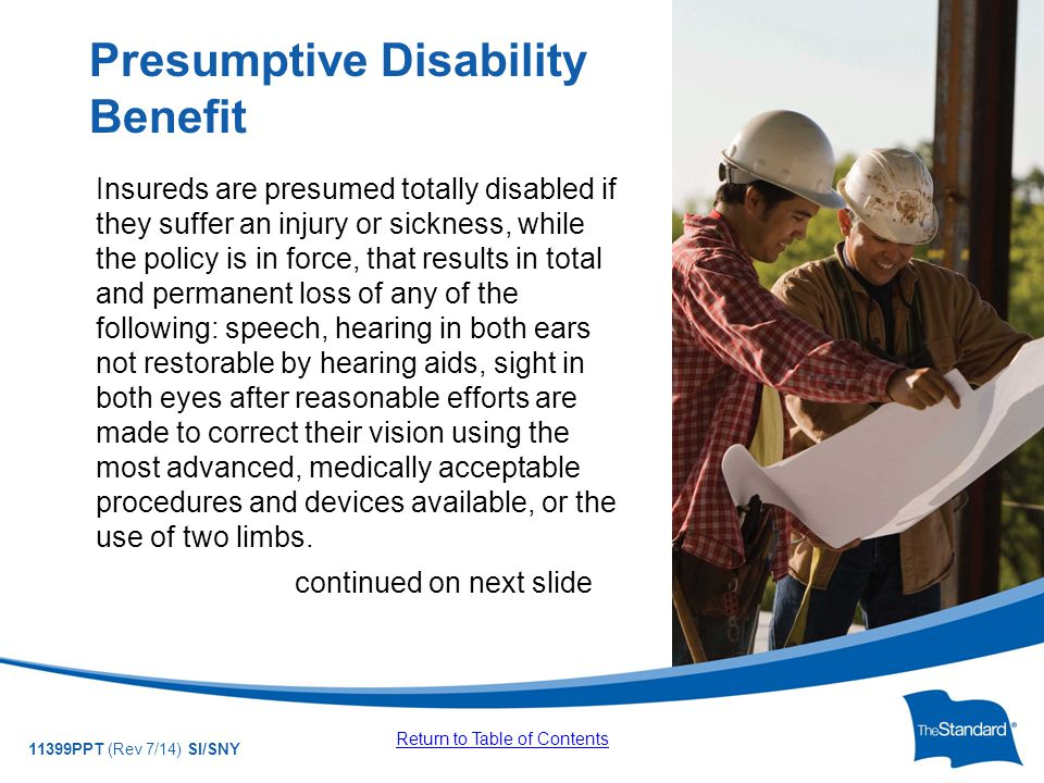© 2010 Standard Insurance Company 11399PPT (Rev 7/14) SI/SNY Insureds are presumed totally disabled if they suffer an injury or sickness, while the policy is in force, that results in total and permanent loss of any of the following: speech, hearing in both ears not restorable by hearing aids, sight in both eyes after reasonable efforts are made to correct their vision using the most advanced, medically acceptable procedures and devices available, or the use of two limbs.