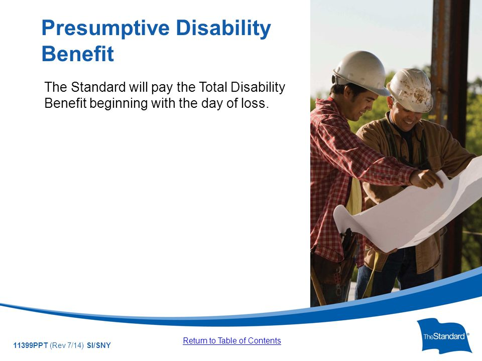 © 2010 Standard Insurance Company 11399PPT (Rev 7/14) SI/SNY The Standard will pay the Total Disability Benefit beginning with the day of loss.