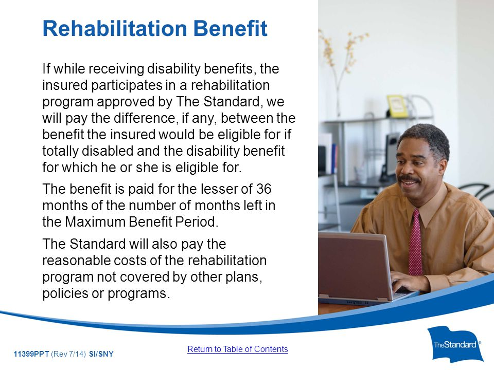 © 2010 Standard Insurance Company 11399PPT (Rev 7/14) SI/SNY If while receiving disability benefits, the insured participates in a rehabilitation program approved by The Standard, we will pay the difference, if any, between the benefit the insured would be eligible for if totally disabled and the disability benefit for which he or she is eligible for.