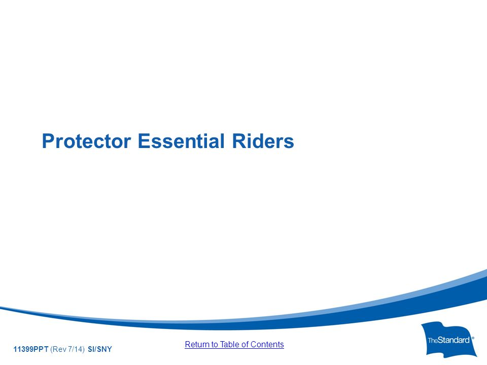 © 2010 Standard Insurance Company 11399PPT (Rev 7/14) SI/SNY Protector Essential Riders Return to Table of Contents