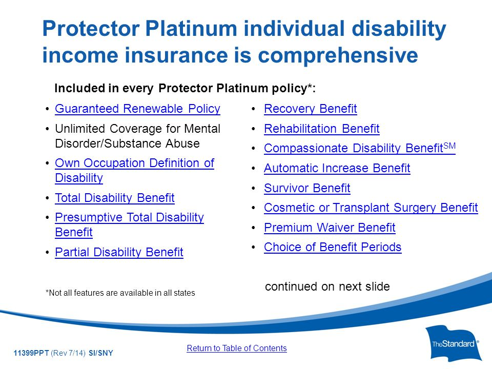 © 2010 Standard Insurance Company 11399PPT (Rev 7/14) SI/SNY Guaranteed Renewable Policy Unlimited Coverage for Mental Disorder/Substance Abuse Own Occupation Definition of DisabilityOwn Occupation Definition of Disability Total Disability Benefit Presumptive Total Disability BenefitPresumptive Total Disability Benefit Partial Disability Benefit *Not all features are available in all states Protector Platinum individual disability income insurance is comprehensive Recovery Benefit Rehabilitation Benefit Compassionate Disability Benefit SMCompassionate Disability Benefit SM Automatic Increase Benefit Survivor Benefit Cosmetic or Transplant Surgery Benefit Premium Waiver Benefit Choice of Benefit Periods continued on next slide Return to Table of Contents Included in every Protector Platinum policy*: