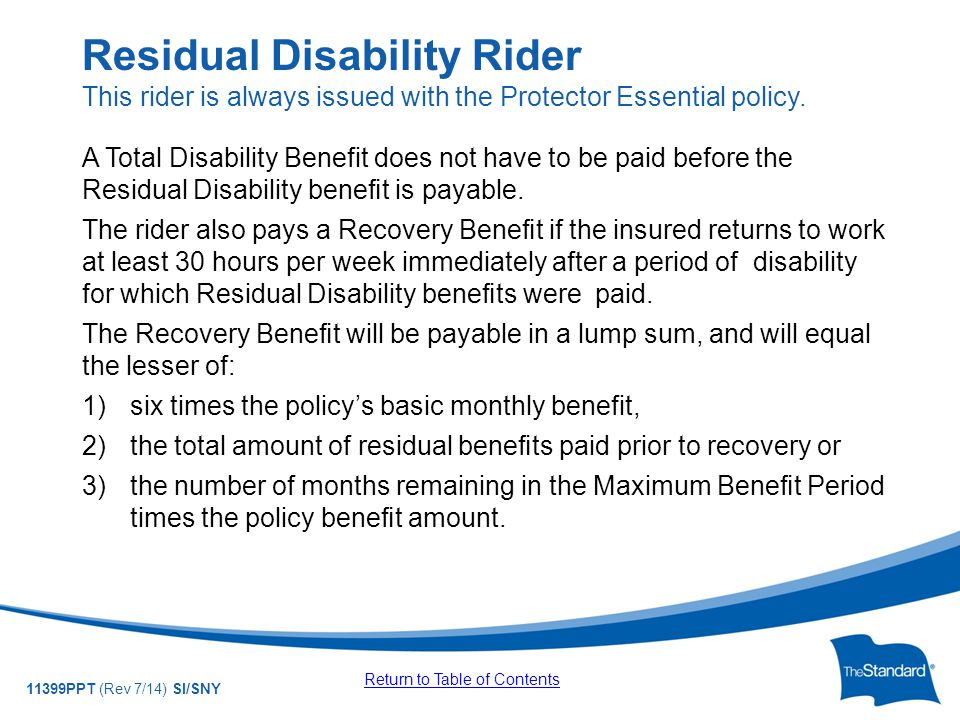 © 2010 Standard Insurance Company 11399PPT (Rev 7/14) SI/SNY A Total Disability Benefit does not have to be paid before the Residual Disability benefit is payable.