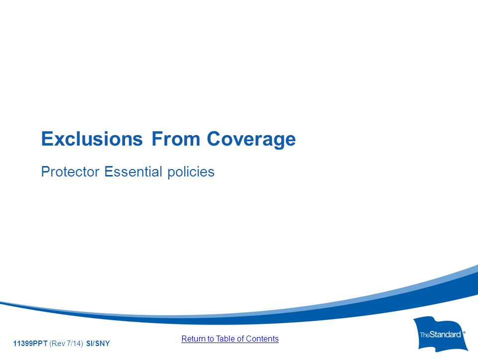 © 2010 Standard Insurance Company 11399PPT (Rev 7/14) SI/SNY Exclusions From Coverage Protector Essential policies Return to Table of Contents