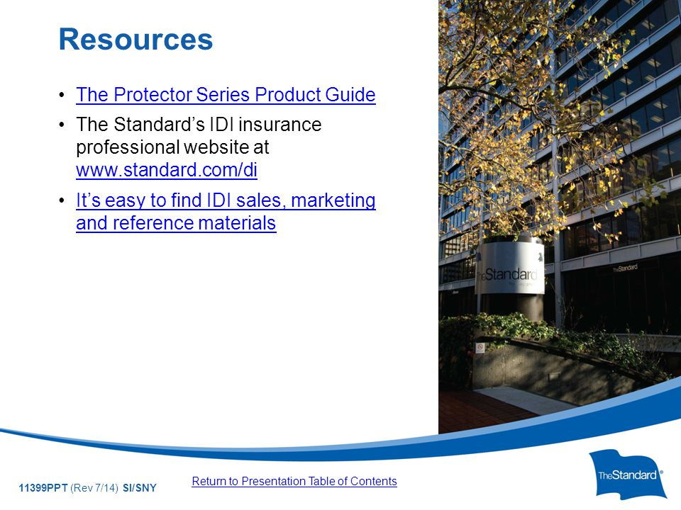 © 2010 Standard Insurance Company 11399PPT (Rev 7/14) SI/SNY The Protector Series Product Guide The Standard's IDI insurance professional website at www.standard.com/di www.standard.com/di It's easy to find IDI sales, marketing and reference materialsIt's easy to find IDI sales, marketing and reference materials Resources Return to Presentation Table of Contents