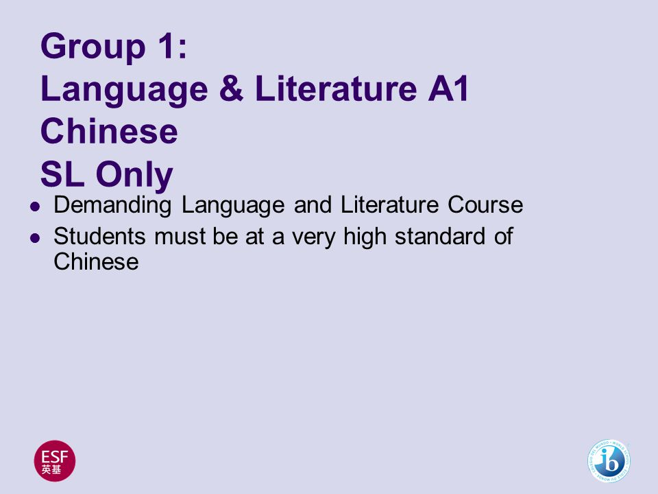 Group 1: Language & Literature A1 Chinese SL Only Demanding Language and Literature Course Students must be at a very high standard of Chinese