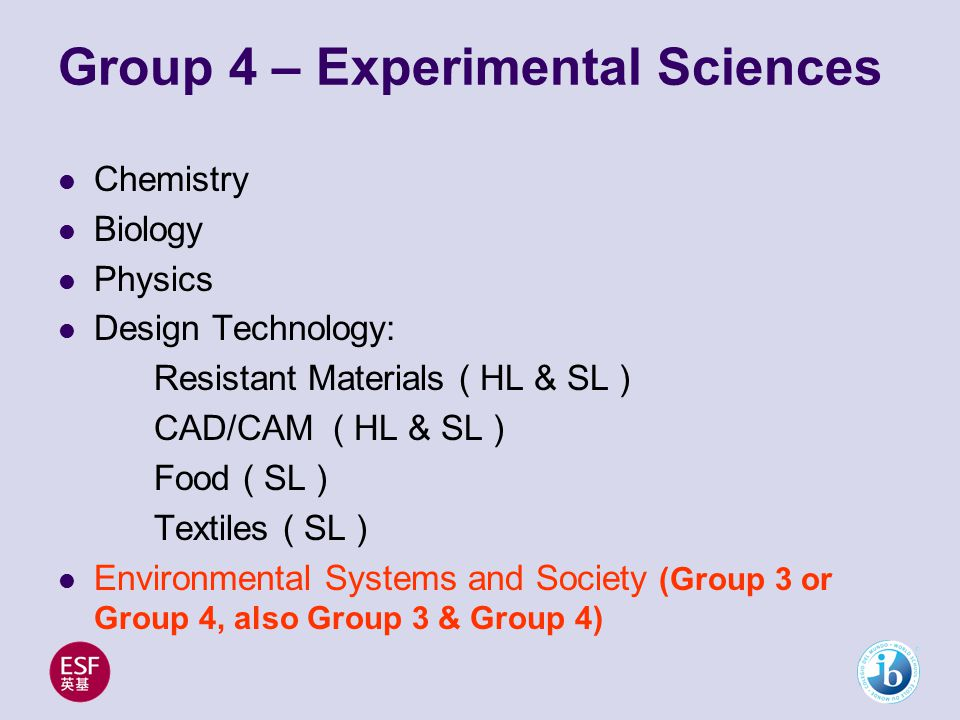 Group 4 – Experimental Sciences Chemistry Biology Physics Design Technology: Resistant Materials ( HL & SL ) CAD/CAM ( HL & SL ) Food ( SL ) Textiles ( SL ) Environmental Systems and Society (Group 3 or Group 4, also Group 3 & Group 4)