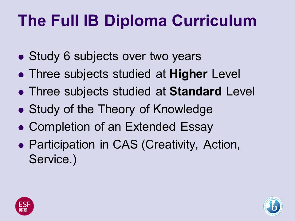 The Full IB Diploma Curriculum Study 6 subjects over two years Three subjects studied at Higher Level Three subjects studied at Standard Level Study of the Theory of Knowledge Completion of an Extended Essay Participation in CAS (Creativity, Action, Service.)