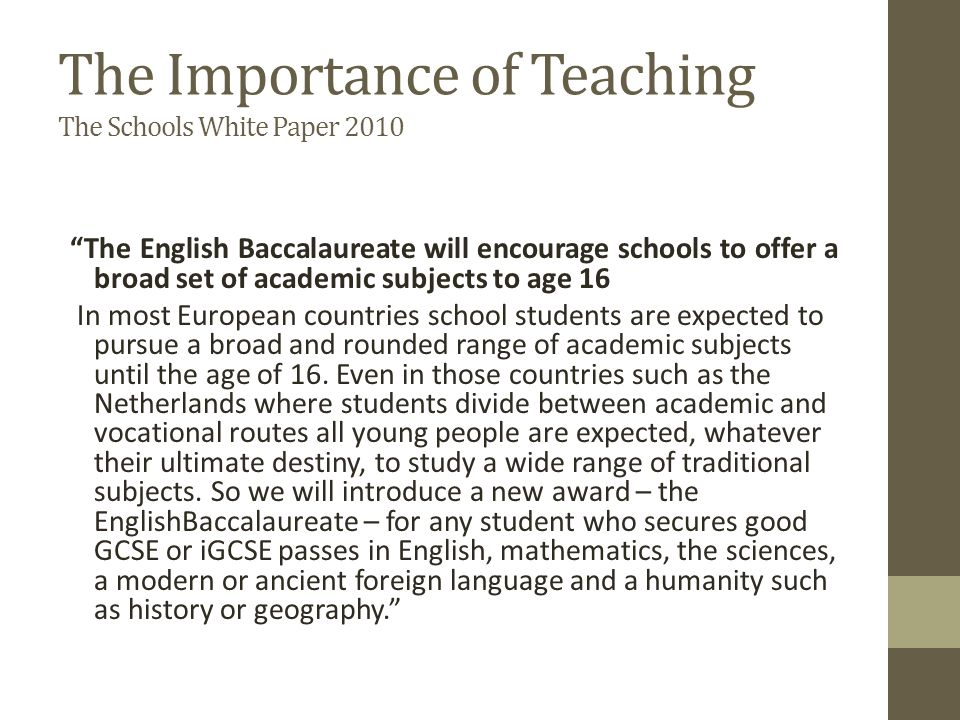 The Importance of Teaching The Schools White Paper 2010 The English Baccalaureate will encourage schools to offer a broad set of academic subjects to age 16 In most European countries school students are expected to pursue a broad and rounded range of academic subjects until the age of 16.