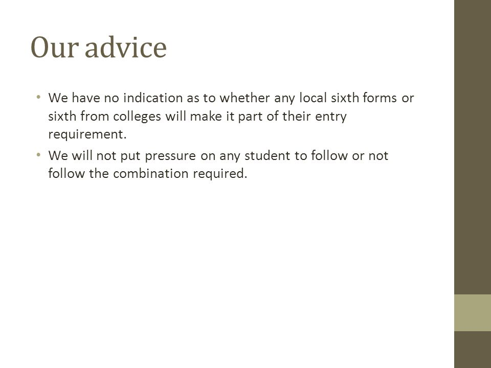 Our advice We have no indication as to whether any local sixth forms or sixth from colleges will make it part of their entry requirement.