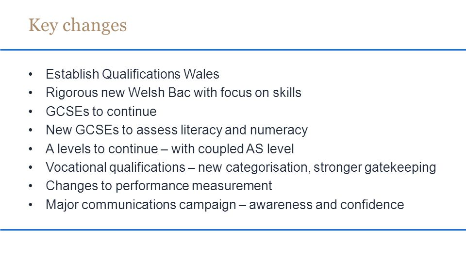 New content for many A levels from 2015 (Wales, England and Northern Ireland) While content will be the same as England and Northern Ireland where possible, we will allow variation to meet needs in Wales One re-sit per module with the best mark counting But we will: Keep A levels Keep AS levels as coupled qualifications Review relative weightings of the AS and A2 components of A levels A levels: What's changing?