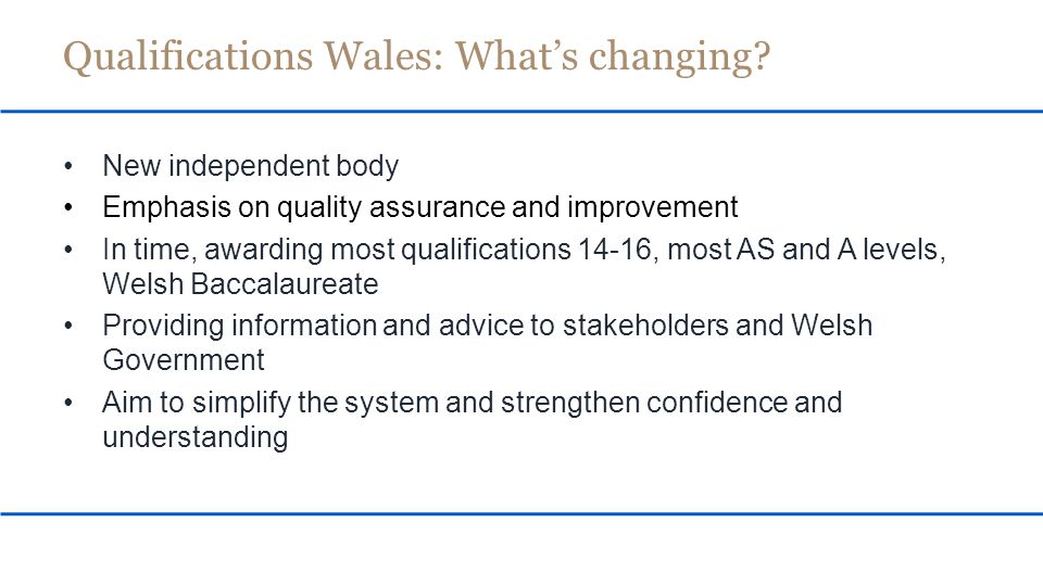 Consultation 'Our Qualifications – Our Future' – runs to 20 December Officials analyse responses to consultation with a view to the Welsh Government bringing forward legislation Subject to legislation passing all the Assembly's scrutiny processes, the intention is: Organisation to be established September 2015 Qualifications Wales: When?