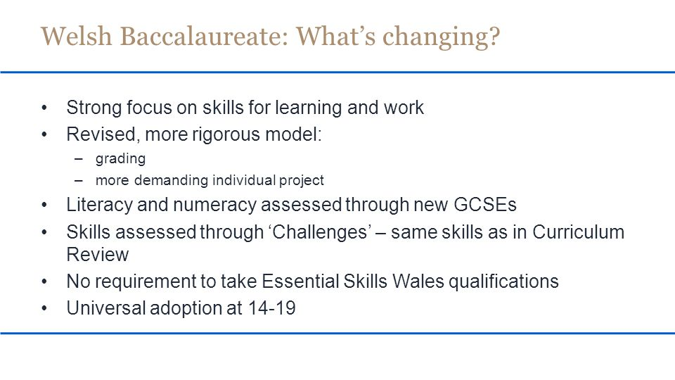 Comparison of range of skills frameworks is complete Set of skills areas developed – aligned with curriculum review proposals Same set of skills to form core of Welsh Bac Development of new suites of qualifications underway Steering group and working groups are advising New qualifications to be trialled 2014 New qualifications to be available for use 2015 Essential Skills: When?
