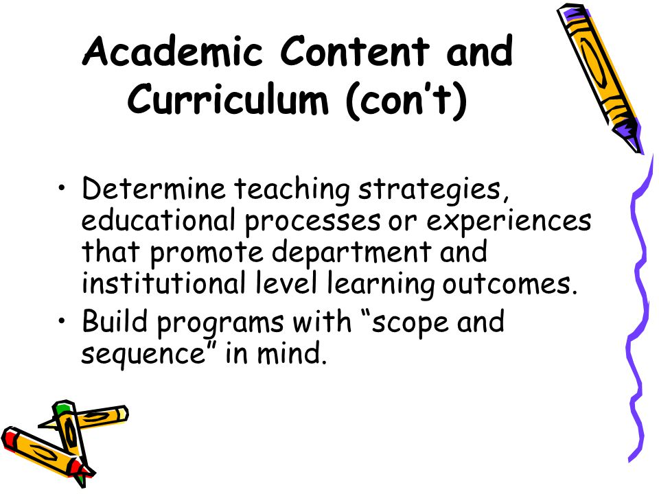 Academic Content and Curriculum (con't) Determine teaching strategies, educational processes or experiences that promote department and institutional level learning outcomes.