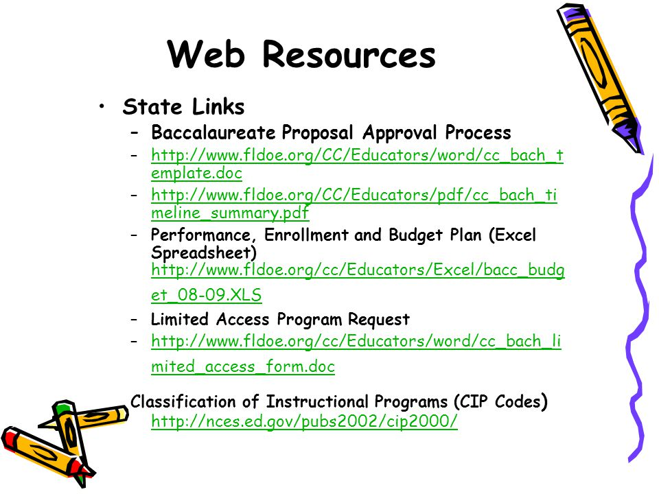 Web Resources State Links –Baccalaureate Proposal Approval Process –http://www.fldoe.org/CC/Educators/word/cc_bach_t emplate.dochttp://www.fldoe.org/CC/Educators/word/cc_bach_t emplate.doc –http://www.fldoe.org/CC/Educators/pdf/cc_bach_ti meline_summary.pdfhttp://www.fldoe.org/CC/Educators/pdf/cc_bach_ti meline_summary.pdf –Performance, Enrollment and Budget Plan (Excel Spreadsheet) http://www.fldoe.org/cc/Educators/Excel/bacc_budg et_08-09.XLS http://www.fldoe.org/cc/Educators/Excel/bacc_budg et_08-09.XLS –Limited Access Program Request –http://www.fldoe.org/cc/Educators/word/cc_bach_li mited_access_form.dochttp://www.fldoe.org/cc/Educators/word/cc_bach_li mited_access_form.doc Classification of Instructional Programs (CIP Codes ) http://nces.ed.gov/pubs2002/cip2000/ http://nces.ed.gov/pubs2002/cip2000/