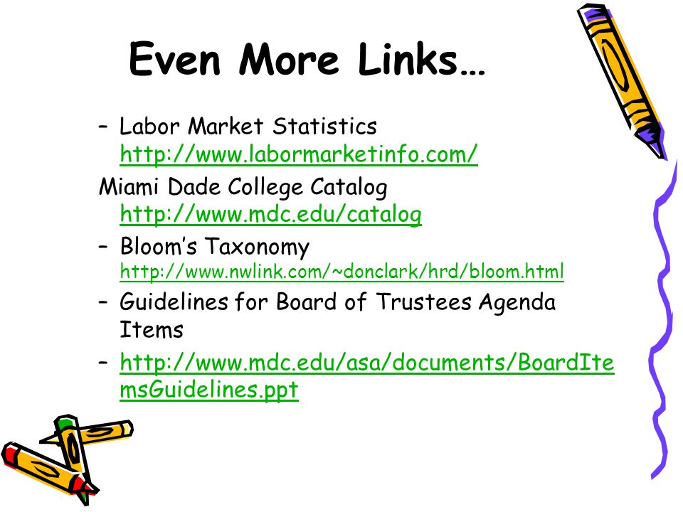 Even More Links… –Labor Market Statistics http://www.labormarketinfo.com/ http://www.labormarketinfo.com/ Miami Dade College Catalog http://www.mdc.edu/catalog http://www.mdc.edu/catalog –Bloom's Taxonomy http://www.nwlink.com/~donclark/hrd/bloom.html http://www.nwlink.com/~donclark/hrd/bloom.html –Guidelines for Board of Trustees Agenda Items –http://www.mdc.edu/asa/documents/BoardIte msGuidelines.ppthttp://www.mdc.edu/asa/documents/BoardIte msGuidelines.ppt