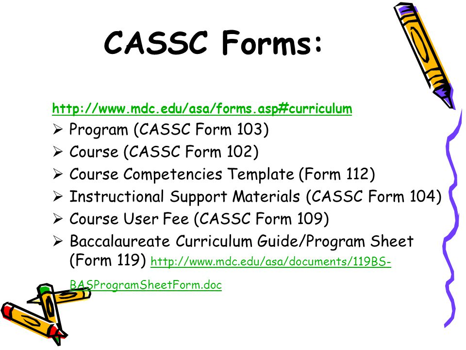 CASSC Forms: http://www.mdc.edu/asa/forms.asp#curriculum  Program (CASSC Form 103)  Course (CASSC Form 102)  Course Competencies Template (Form 112)  Instructional Support Materials (CASSC Form 104)  Course User Fee (CASSC Form 109)  Baccalaureate Curriculum Guide/Program Sheet (Form 119) http://www.mdc.edu/asa/documents/119BS- BASProgramSheetForm.doc http://www.mdc.edu/asa/documents/119BS- BASProgramSheetForm.doc