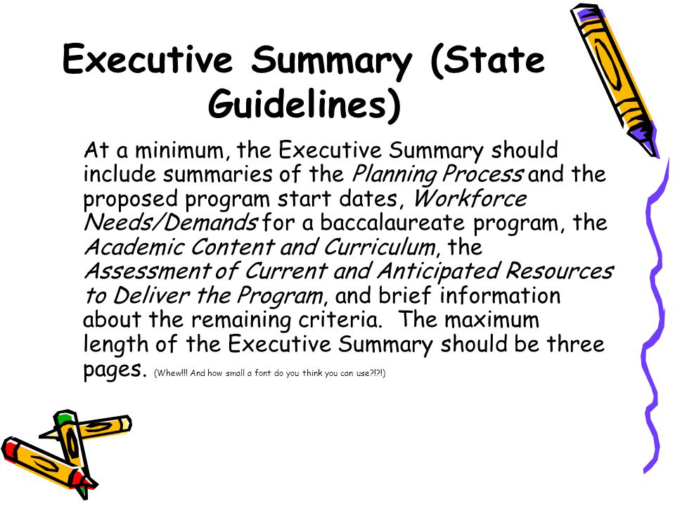 Executive Summary (State Guidelines) At a minimum, the Executive Summary should include summaries of the Planning Process and the proposed program start dates, Workforce Needs/Demands for a baccalaureate program, the Academic Content and Curriculum, the Assessment of Current and Anticipated Resources to Deliver the Program, and brief information about the remaining criteria.