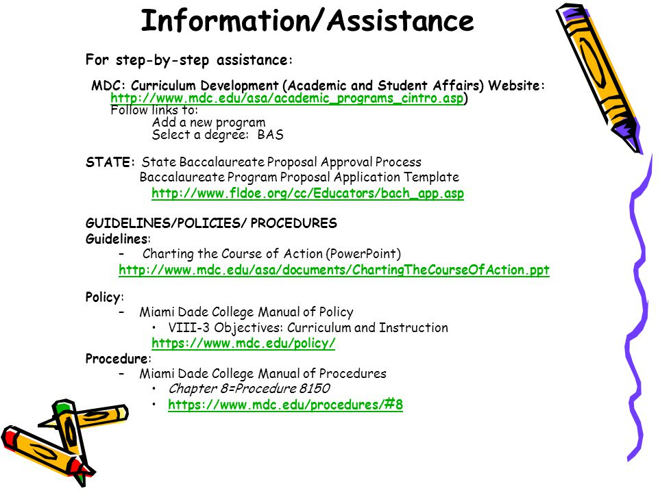 Information/Assistance For step-by-step assistance : MDC: Curriculum Development (Academic and Student Affairs) Website: http://www.mdc.edu/asa/academic_programs_cintro.asp) http://www.mdc.edu/asa/academic_programs_cintro.asp Follow links to: Add a new program Select a degree: BAS STATE: State Baccalaureate Proposal Approval Process Baccalaureate Program Proposal Application Template http://www.fldoe.org/cc/Educators/bach_app.asp GUIDELINES/POLICIES/ PROCEDURES Guidelines: – Charting the Course of Action (PowerPoint) http://www.mdc.edu/asa/documents/ChartingTheCourseOfAction.ppt Policy: –Miami Dade College Manual of Policy VIII-3 Objectives: Curriculum and Instruction https://www.mdc.edu/policy/ Procedure: –Miami Dade College Manual of Procedures Chapter 8=Procedure 8150 https://www.mdc.edu/procedures/#8