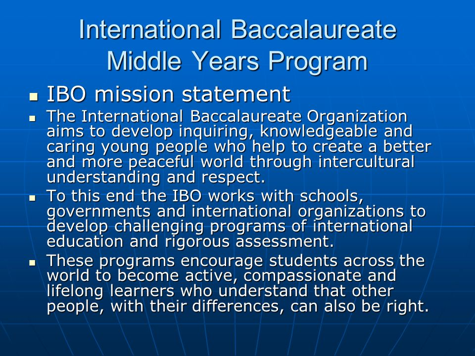 International Baccalaureate Middle Years Program IBO mission statement IBO mission statement The International Baccalaureate Organization aims to develop inquiring, knowledgeable and caring young people who help to create a better and more peaceful world through intercultural understanding and respect.