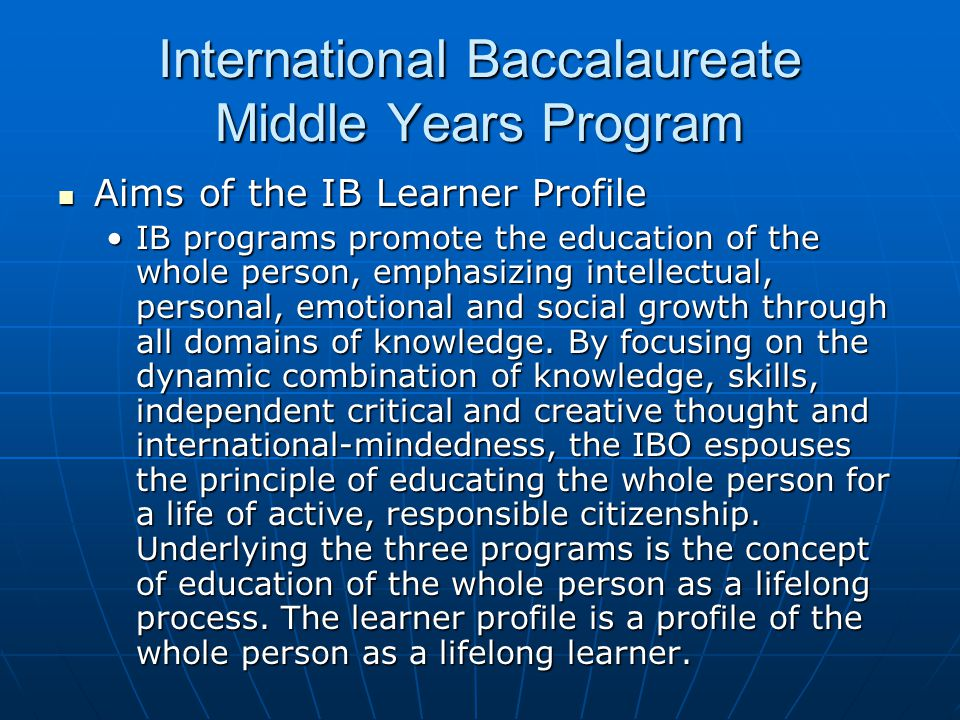 International Baccalaureate Middle Years Program Aims of the IB Learner Profile Aims of the IB Learner Profile IB programs promote the education of the whole person, emphasizing intellectual, personal, emotional and social growth through all domains of knowledge.