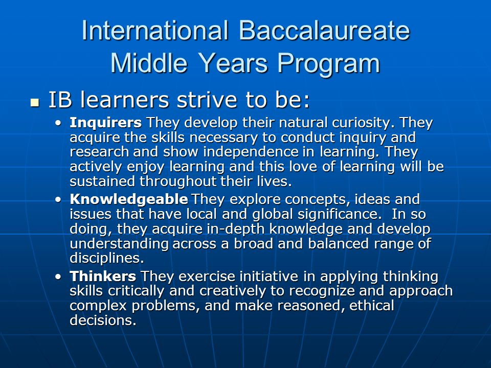 International Baccalaureate Middle Years Program IB learners strive to be: IB learners strive to be: Inquirers They develop their natural curiosity. T