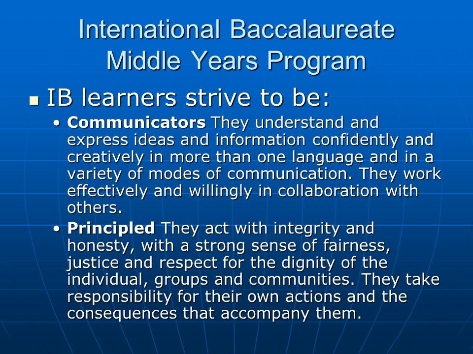 International Baccalaureate Middle Years Program IB learners strive to be: IB learners strive to be: Communicators They understand and express ideas a