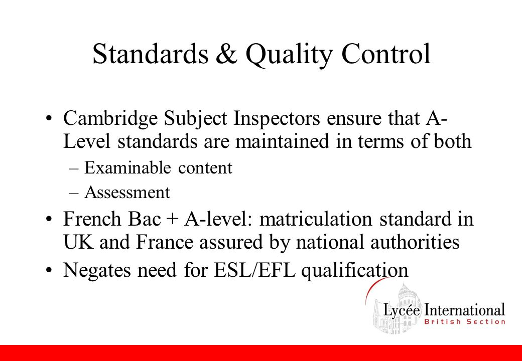 Standards & Quality Control Cambridge Subject Inspectors ensure that A- Level standards are maintained in terms of both –Examinable content –Assessment French Bac + A-level: matriculation standard in UK and France assured by national authorities Negates need for ESL/EFL qualification