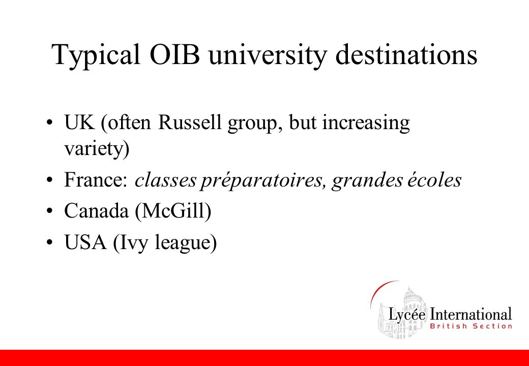 Typical OIB university destinations UK (often Russell group, but increasing variety) France: classes préparatoires, grandes écoles Canada (McGill) USA (Ivy league)