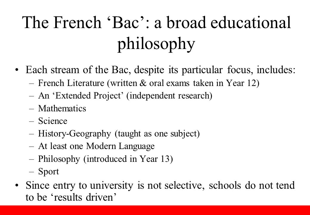 The French 'Bac': a broad educational philosophy Each stream of the Bac, despite its particular focus, includes: –French Literature (written & oral exams taken in Year 12) –An 'Extended Project' (independent research) –Mathematics –Science –History-Geography (taught as one subject) –At least one Modern Language –Philosophy (introduced in Year 13) –Sport Since entry to university is not selective, schools do not tend to be 'results driven'
