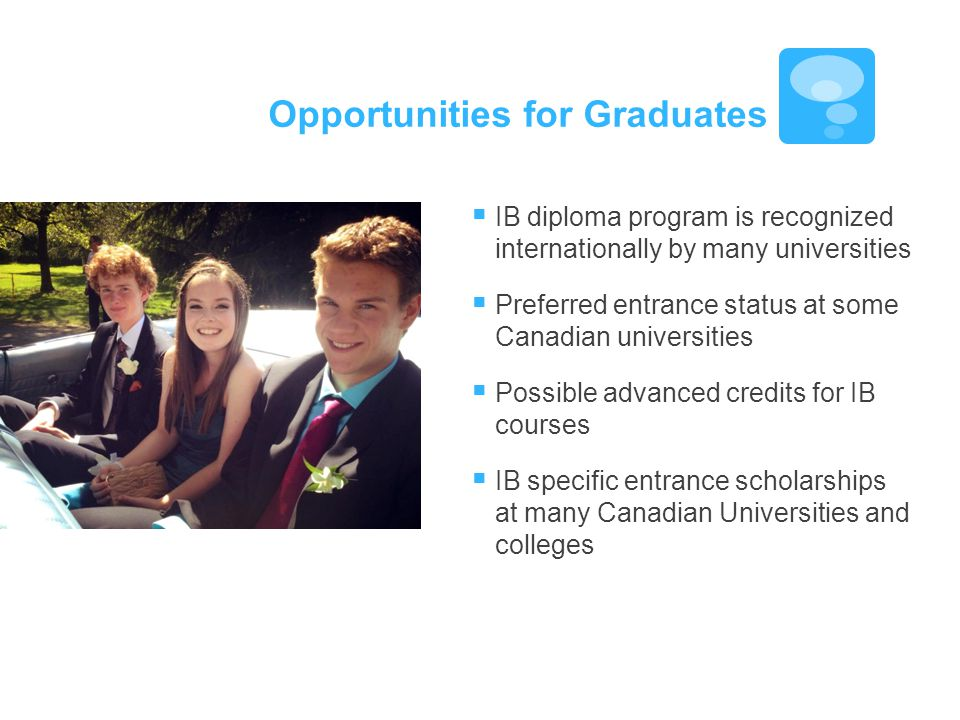  IB diploma program is recognized internationally by many universities  Preferred entrance status at some Canadian universities  Possible advanced credits for IB courses  IB specific entrance scholarships at many Canadian Universities and colleges Opportunities for Graduates
