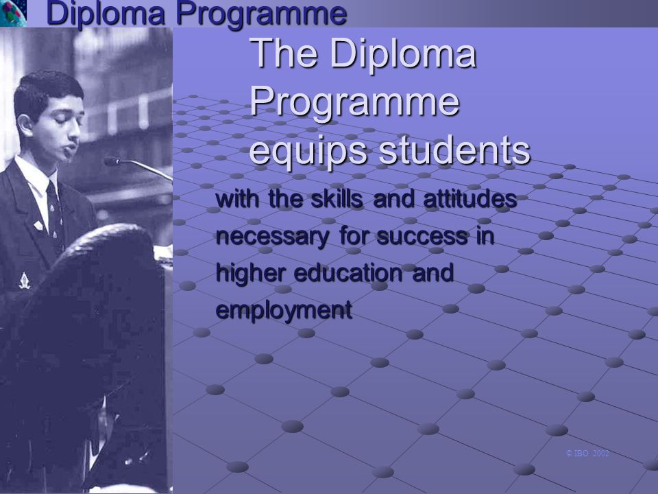 second language Diploma Programme group 2 u a requirement for all diploma candidates (or second A1 language) second A1 language) u aims to enable students to use the language in a range of contexts, for many purposes u focuses on written and spoken communication Arts and Electives Language A1 Experimental sciences Second Language Individuals and societies Mathematics arts and electives language A1 experimental sciences second language individuals and societies mathematics group 6 experimental sciences The six academic subjects Theory of Knowledge the arts group 1 language A1 extended essay group 3 group 5 group 2 second language creativity, action, service individuals and societies mathematics group 4 © IBO 2002