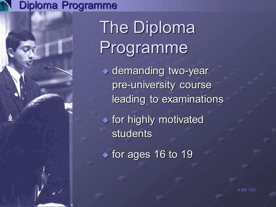 Diploma Programme individuals and societies group 3 business and management business and management economics economics geography geography history history Islamic history Islamic history information technology in a information technology in a global society (standard level) global society (standard level) philosophy philosophy psychology psychology social and cultural social and cultural anthropology anthropology Arts and Electives Language A1 Experimental sciences Second Language Individuals and societies Mathematics arts and electives language A1 experimental sciences second language individuals and societies mathematics group 6 experimental sciences The six academic subjects Theory of Knowledge the arts group 1 language A1 extended essay group 3 group 5 group 2 second language creativity, action, service individuals and societies mathematics group 4 © IBO 2002