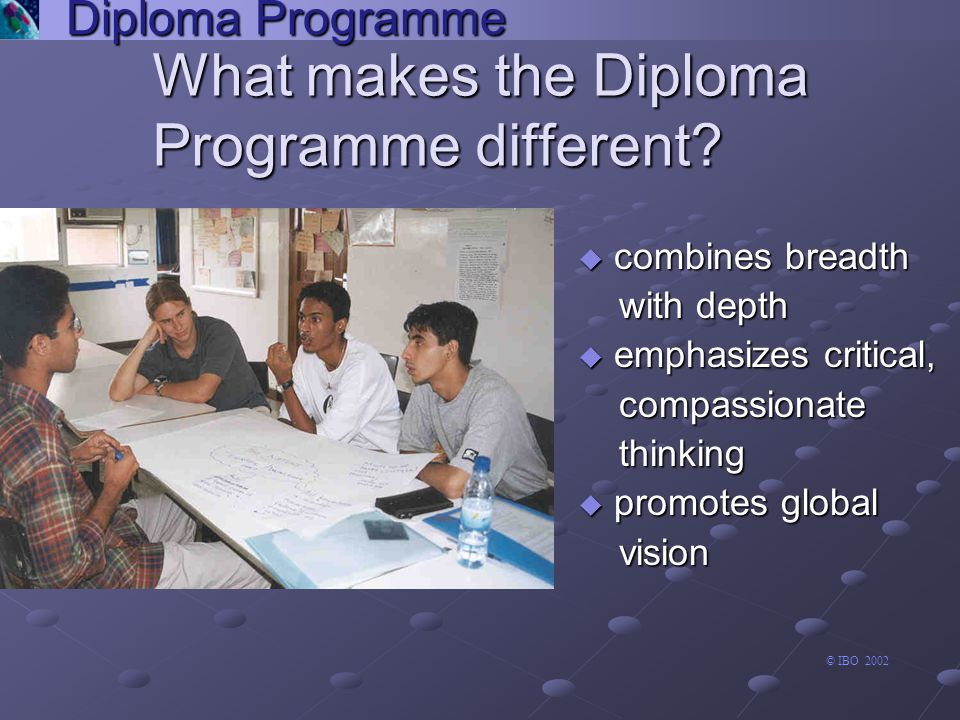 u requirement for all diploma candidates u four options for different abilities and levels u includes computer science science Diploma Programme mathematics group 5 Arts and Electives Language A1 Experimental sciences Second Language Individuals and societies Mathematics arts and electives language A1 experimental sciences second language individuals and societies mathematics group 6 experimental sciences The six academic subjects Theory of Knowledge the arts group 1 language A1 extended essay group 3 group 5 group 2 second language creativity, action, service individuals and societies mathematics group 4 © IBO 2002