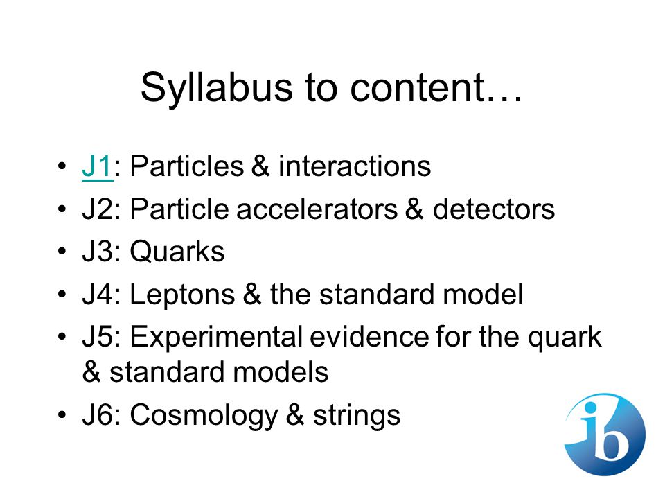 Syllabus to content… J1: Particles & interactionsJ1 J2: Particle accelerators & detectors J3: Quarks J4: Leptons & the standard model J5: Experimental evidence for the quark & standard models J6: Cosmology & strings